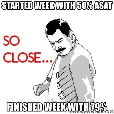 So Close... meme - Started week with 50% ASAT Finished Week with 79%