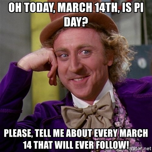 Willy Wonka - Oh today, MArch 14th, is Pi day? Please, tell me about every march 14 that will ever follow!