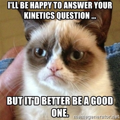 Grumpy Cat  - I'll be happy to answer your kinetics question ... but it'd better be a good one.