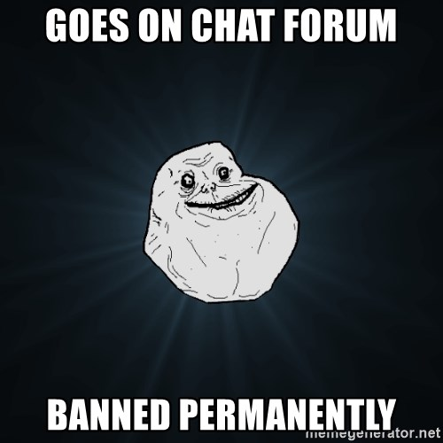 Forever Alone - Goes on chat forum Banned PERMANENTLY