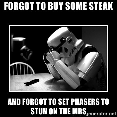 Sad Trooper - forgot to buy some steak and forgot to set phasers to stun on the mrs