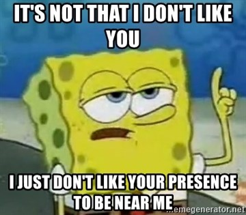Tough Spongebob - IT'S NOT THAT I DON'T LIKE YOU I JUST DON'T LIKE YOUR PRESENCE TO BE NEAR ME