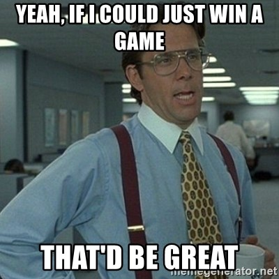 Yeah that'd be great... - YEAH, IF I COULD JUST WIN A GAME THAT'D BE GREAT