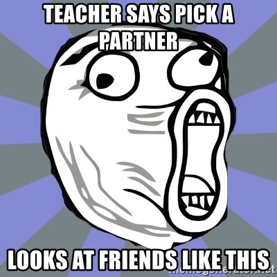 LOL FACE - teacher says pick a partner looks at friends like this