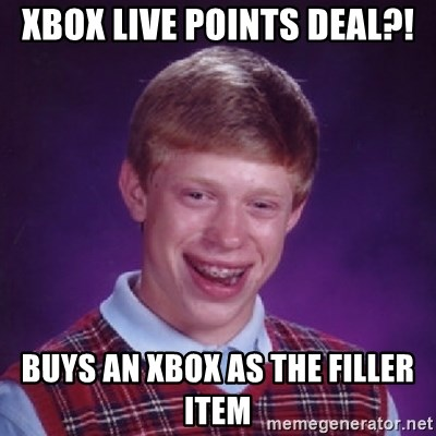 Bad Luck Brian - xbox live points deal?! buys an xbox as the filler item