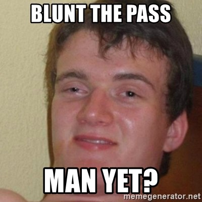 really high guy - Blunt the pass man yet?