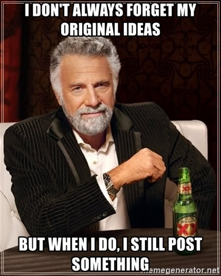 The Most Interesting Man In The World - I don't always forget my original ideas but when i do, i still post something