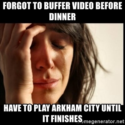First World Problems - forgot to buffer video before dinner have to play arkham city until it finishes
