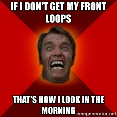 Angry Arnold - IF I DON'T GET MY FRONT LOOPS  THAT'S HOW I LOOK IN THE MORNING