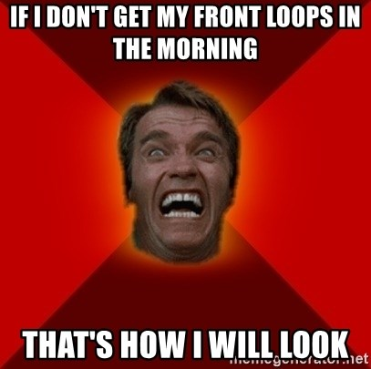 Angry Arnold - IF I DON'T GET MY FRONT LOOPS IN THE MORNING THAT'S HOW I WILL LOOK