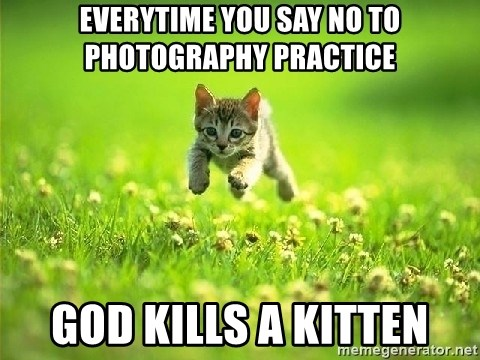 God Kills A Kitten - Everytime you say no to photography practice god kills a kitten