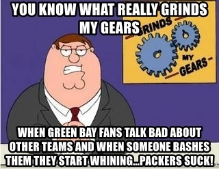 Grinds My Gears - You know what really grinds my gears When Green Bay fans Talk bad about other teams and WheN someone bashes them they Start whining...packers suck!