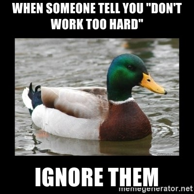 "advice mallard - When someone TELL you ""DON'T Work too Hard""  Ignore Them"
