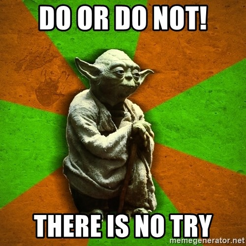 Yoda Advice  - Do or Do Not! THere is no Try
