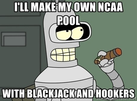Typical Bender - I'll make my own ncaa pool with blackjack and hookers