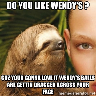 Whisper Sloth - Do you like Wendy's ? Cuz your GOnna love it wendy's balls are gettin dragged across your face