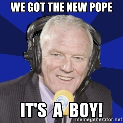 Optimistic Eddie Gray  - We got the new pope It's  a  Boy!