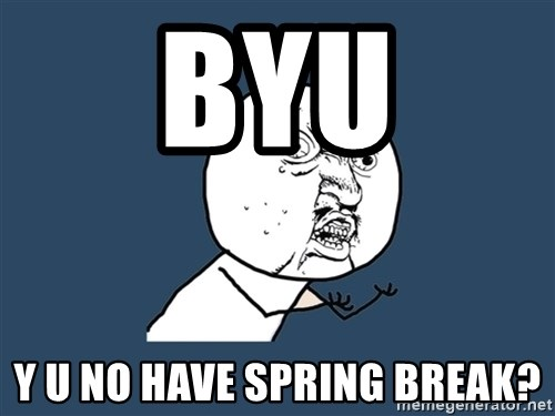 Y U No - BYU Y U no have Spring Break?