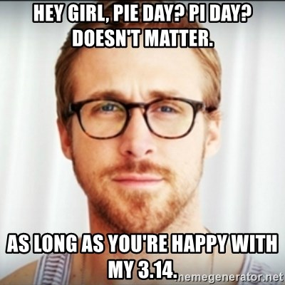 Ryan Gosling Hey Girl 3 - Hey girl, pie day? pi day? doesn't matter. as long as you're happy with my 3.14.