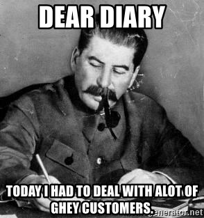 Dear Diary - dear diary today i had to deal with alot of ghey customers.