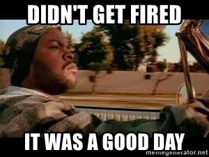 It was a good day - DIDN'T GET FIRED IT WAS A GOOD DAY