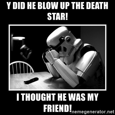 Sad Trooper - Y DID HE BLOW UP THE DEATH STAR! I THOUGHT HE WAS MY FRIEND!