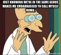 Professor Farnsworth - Just knowing we're in the same genus MAKES ME EMBARRASSED TO CALL MYSELF HOMO.