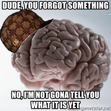 Scumbag Brain - Dude, you Forgot something No, I'm not gona tell you what it is yet