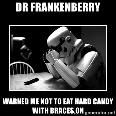 Sad Trooper - dr frankenberry warned me not to eat hard candy with braces on