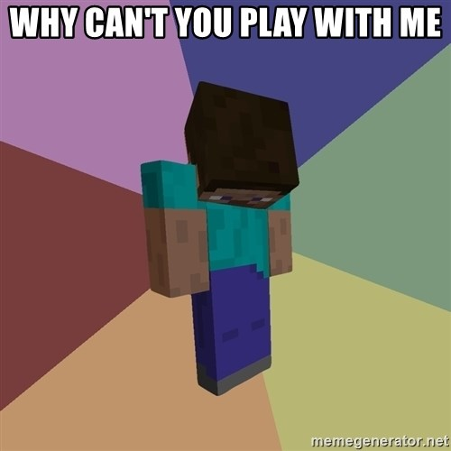 Depressed Minecraft Guy - WHY CAN'T YOU PLAY WITH ME