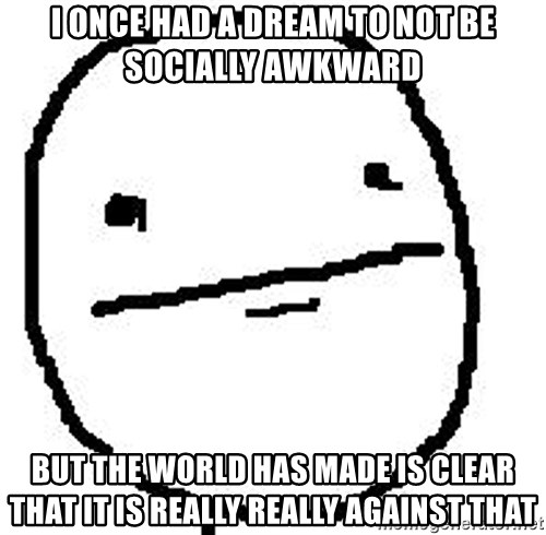 Poker Face Guy - i once had a dream to not be socially awkward but the world has made is clear that it is really really against that