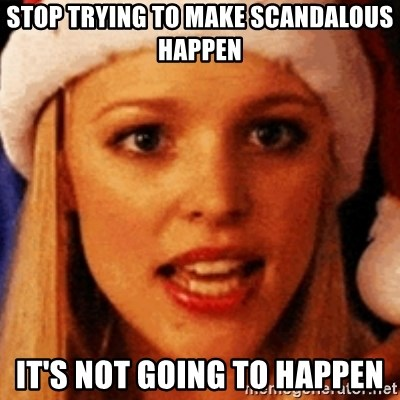 trying to make fetch happen  - Stop trying to make scandalous happen it's not going to happen