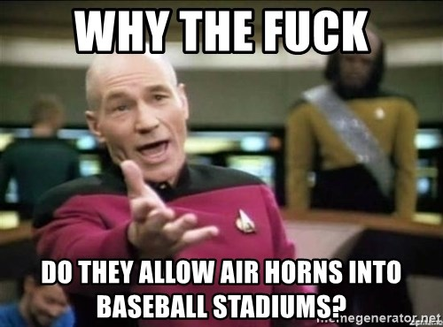 Why the fuck - Why the fuck Do they allow air horns into baseball stadiums?