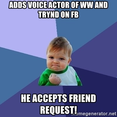 Success Kid - Adds voice actor of Ww and trynd on fb he accepts friend request!