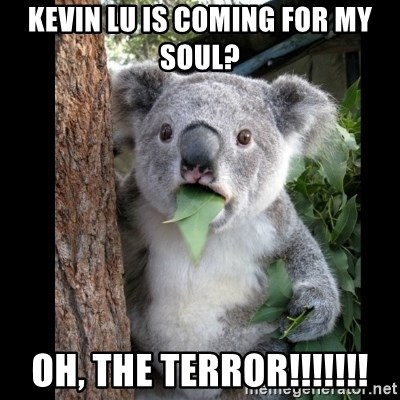 Koala can't believe it - kevin Lu is coming for my soul? Oh, the terror!!!!!!!