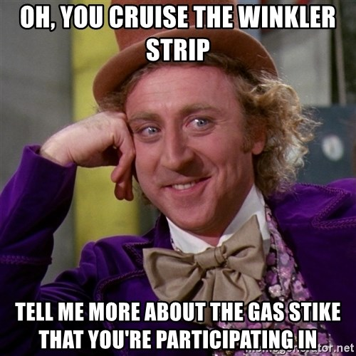 Willy Wonka - oh, You Cruise the winkler strip Tell me more about the gas stike that you're participating in