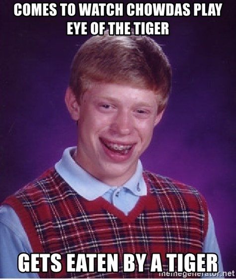 Bad Luck Brian - Comes to watch chowdas play eye of the tiger Gets eaten by a tiger