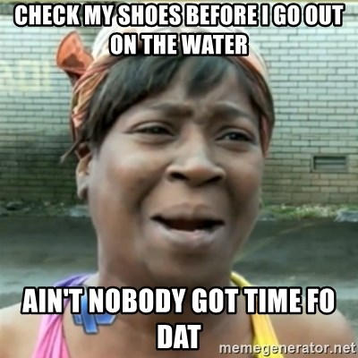 Ain't Nobody got time fo that - Check my shoes before i go out on the water ain't nobody got time fo dat