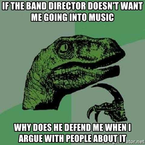 Philosoraptor - if the band director doesn't want me going into music why does he defend me when i argue with people about it