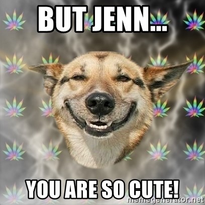 Stoner Dog - But Jenn... You are so cute!