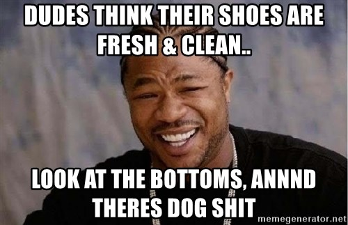 Yo Dawg - Dudes think their shoes are fresh & clean.. look at the bottoms, annnd theres dog shit