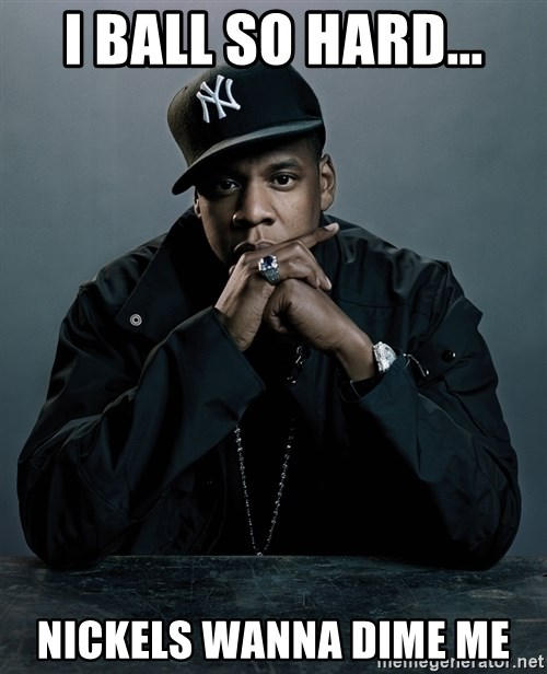 Jay Z problem - I ball so hard... nickels wanna dime me