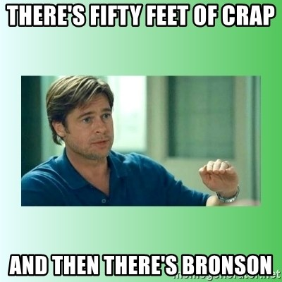 monnney ballllllllllz - There's fifty feet of crap And then there's Bronson
