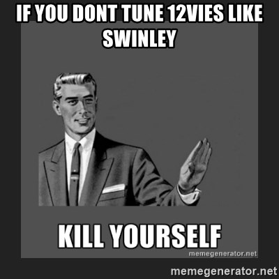 kill yourself guy - IF YOU DONT TUNE 12VIES LIKE SWINLEY