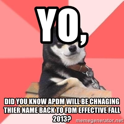 Cool Dog - Yo, Did you know APDM will be chnaging thier name back to fdm effective fall 2013?