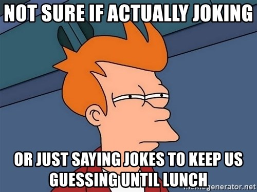 Futurama Fry - not sure if actually joKING or just saying jokes to keep us guessing until lunch