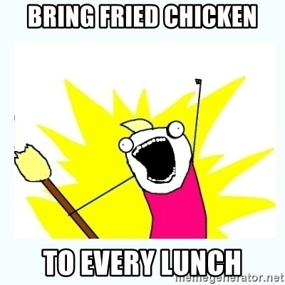 All the things - bring fried chicken to every lunch