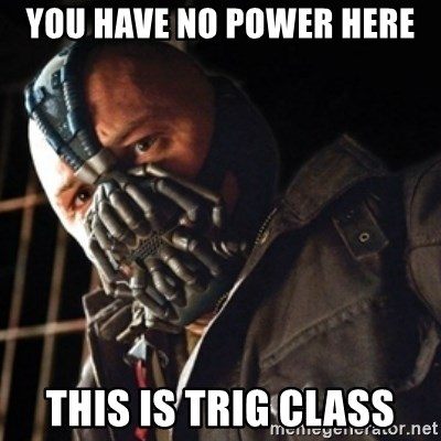 Only then you have my permission to die - you have no power here this is trig class
