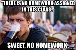 "The Lazy College Senior - ""There is no homework assigned in this class."" Sweet, no homework."