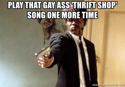 Samuel L Jackson - play that gay ass 'Thrift shop' song one more time
